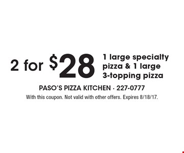 2 for $28 1 large specialty pizza & 1 large 3-topping pizza. With this coupon. Not valid with other offers. Expires 8/18/17.