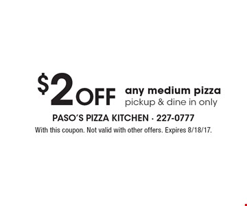 $2 Off any medium pizza, pickup & dine in only. With this coupon. Not valid with other offers. Expires 8/18/17.