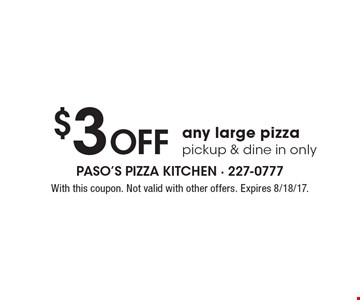 $3 Off any large pizza, pickup & dine in only. With this coupon. Not valid with other offers. Expires 8/18/17.