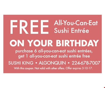 Free all-you-can-eat sushi entree on your birthday. Purchase 6 all-you-can-eat sushi entrees, get 1 all-you-can-eat sushi entree free. With this coupon. Not valid with other offers. Offer expires 3-10-17.