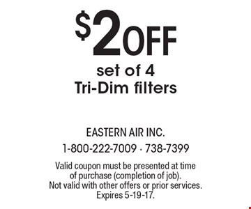 $2 Off set of 4 Tri-Dim filters. Valid coupon must be presented at time of purchase (completion of job). Not valid with other offers or prior services. Expires 5-19-17.