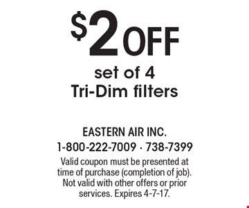 $2 Off set of 4 Tri-Dim filters. Valid coupon must be presented at time of purchase (completion of job). Not valid with other offers or prior services. Expires 4-7-17.
