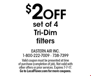 $2 off set of 4 Tri-Dim filters. Valid coupon must be presented at time of purchase (completion of job). Not valid with other offers or prior services. Expires 7-7-17. Go to LocalFlavor.com for more coupons.