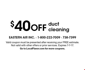 $40 off duct cleaning. Valid coupon must be presented after receiving your free estimate. Not valid with other offers or prior services. Expires 7-7-17.Go to LocalFlavor.com for more coupons.