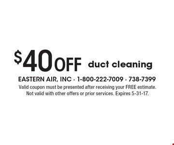 $40 off duct cleaning. Valid coupon must be presented after receiving your FREE estimate. Not valid with other offers or prior services. Expires 5-31-17.