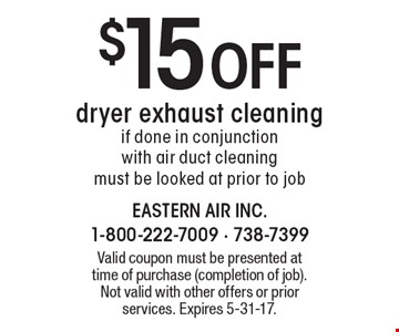$15 off dryer exhaust cleaning. If done in conjunction with air duct cleaning must be looked at prior to job. Valid coupon must be presented at time of purchase (completion of job). Not valid with other offers or prior services. Expires 5-31-17.