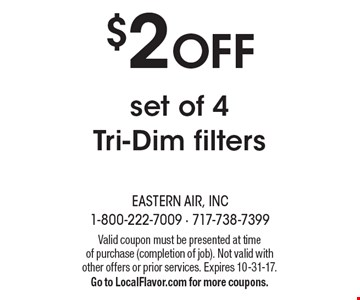 $2 OFF set of 4 Tri-Dim filters. Valid coupon must be presented at time of purchase (completion of job). Not valid with other offers or prior services. Expires 10-31-17. Go to LocalFlavor.com for more coupons.