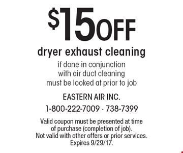 $15 Off dryer exhaust cleaning if done in conjunction with air duct cleaning must be looked at prior to job. Valid coupon must be presented at time of purchase (completion of job). Not valid with other offers or prior services. Expires 9/29/17.