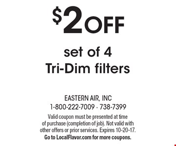 $2 OFF set of 4 Tri-Dim filters. Valid coupon must be presented at time of purchase (completion of job). Not valid with other offers or prior services. Expires 10-20-17. Go to LocalFlavor.com for more coupons.