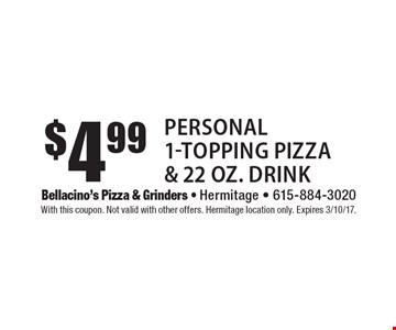 $4.99 personal 1-topping pizza & 22 oz. drink. With this coupon. Not valid with other offers. Hermitage location only. Expires 3/10/17.