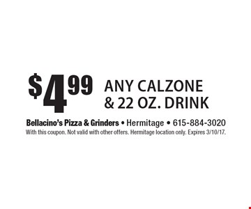 $4.99 any calzone & 22 oz. drink. With this coupon. Not valid with other offers. Hermitage location only. Expires 3/10/17.