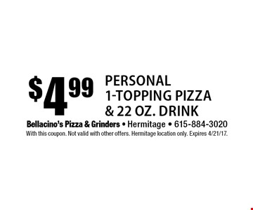 $4.99 Personal 1-Topping Pizza & 22 oz. Drink. With this coupon. Not valid with other offers. Hermitage location only. Expires 4/21/17.