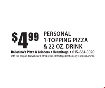 $4.99 Personal 1-Topping Pizza & 22 oz. Drink. With this coupon. Not valid with other offers. Hermitage location only. Expires 5/26/17.