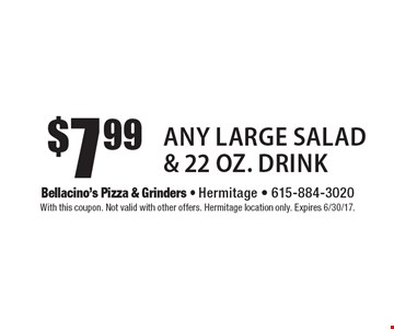 $7.99 Any Large Salad & 22 Oz. Drink. With this coupon. Not valid with other offers. Hermitage location only. Expires 6/30/17.