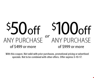 $100 off any purchase of $999 or more OR $50 off any purchase of $499 or more. With this coupon. Not valid with prior purchases, promotional pricing or advertised specials. Not to be combined with other offers. Offer expires 3-10-17.
