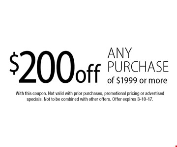 $200 off any purchase of $1999 or more. With this coupon. Not valid with prior purchases, promotional pricing or advertised specials. Not to be combined with other offers. Offer expires 3-10-17.