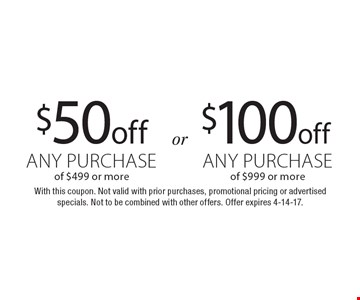 $100 off any purchase of $999 or more or $50 off any purchase of $499 or more. With this coupon. Not valid with prior purchases, promotional pricing or advertised specials. Not to be combined with other offers. Offer expires 4-14-17.