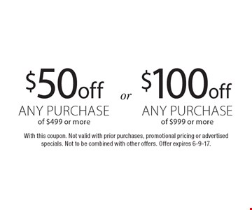 $100 off any purchase of $999 or more. $50 off any purchase of $499 or more. With this coupon. Not valid with prior purchases, promotional pricing or advertised specials. Not to be combined with other offers. Offer expires 6-9-17.