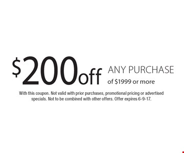 $200 off any purchase of $1999 or more. With this coupon. Not valid with prior purchases, promotional pricing or advertised specials. Not to be combined with other offers. Offer expires 6-9-17.