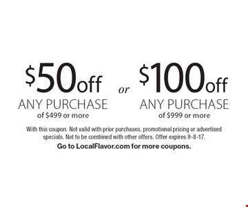 $100 off any purchase of $999 or more OR $50 off any purchase of $499 or more. With this coupon. Not valid with prior purchases, promotional pricing or advertised specials. Not to be combined with other offers. Offer expires 9-8-17. Go to LocalFlavor.com for more coupons.