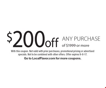 $200 off any purchase of $1999 or more. With this coupon. Not valid with prior purchases, promotional pricing or advertised specials. Not to be combined with other offers. Offer expires 9-8-17. Go to LocalFlavor.com for more coupons.