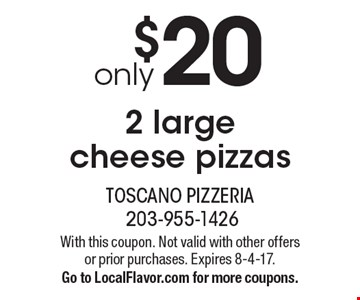 only $20 2 large cheese pizzas. With this coupon. Not valid with other offers or prior purchases. Expires 8-4-17. Go to LocalFlavor.com for more coupons.