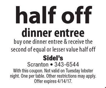 Half off dinner entree. Buy one dinner entree & receive the second of equal or lesser value half off. With this coupon. Not valid on Tuesday lobster night. One per table. Other restrictions may apply.Offer expires 4/14/17.