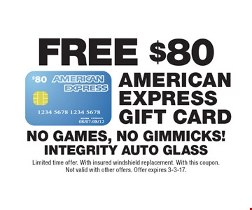 FREE $80 American Express Gift Card. No Games, No Gimmicks! Limited time offer. With insured windshield replacement. With this coupon. Not valid with other offers. Offer expires 3-3-17.
