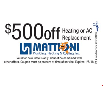 $500 off Heating or AC Replacement. Valid for new installs only. Cannot be combined with other offers. Coupon must be present at time of service. Expires 1/5/18.