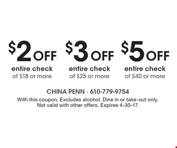 $5Off entire check of $40 or more. $3 Off entire check of $25 or more. $2 Off entire check of $18 or more. With this coupon. Excludes alcohol. Dine in or take-out only. Not valid with other offers. Expires 4-30-17.