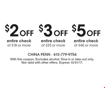 $2 Off entire check of $18 or more, $3 Off entire check of $25 or more or $5 Off entire check of $40 or more. With this coupon. Excludes alcohol. Dine in or take-out only. Not valid with other offers. Expires 10/31/17.
