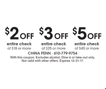 $5 Off entire check of $40 or more. $3 Off entire check of $25 or more. $2 Off entire check of $18 or more. With this coupon. Excludes alcohol. Dine in or take-out only. Not valid with other offers. Expires 12-31-17.