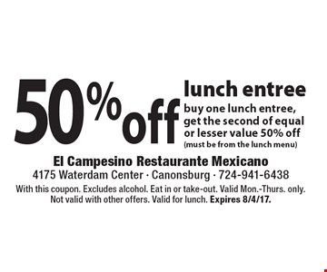 50% off lunch entree buy one lunch entree, get the second of equal or lesser value 50% off(must be from the lunch menu). With this coupon. Excludes alcohol. Eat in or take-out. Valid Mon.-Thurs. only. Not valid with other offers. Valid for lunch. Expires 8/4/17.