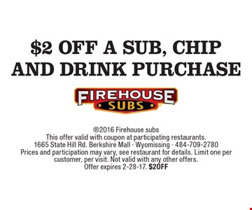 $2 off a sub, chip and drink purchase 2016 Firehouse subsThis offer valid with coupon at participating restaurants.1665 State Hill Rd. Berkshire Mall - Wyomissing - 484-709-2780Prices and participation may vary, see restaurant for details. Limit one per customer, per visit. Not valid with any other offers. Offer expires 2-28-17. $2OFF