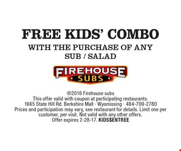 Free KIDS' COMBO WITH THE PURCHASE OF ANY SUB / SALAD. 2016 Firehouse subsThis offer valid with coupon at participating restaurants. 1665 State Hill Rd. Berkshire Mall - Wyomissing - 484-709-2780Prices and participation may vary, see restaurant for details. Limit one per customer, per visit. Not valid with any other offers.Offer expires 2-28-17. KIDS$ENTREE