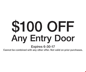 $100 OFF Any Entry Door. Expires 6-30-17. Cannot be combined with any other offer. Not valid on prior purchases.