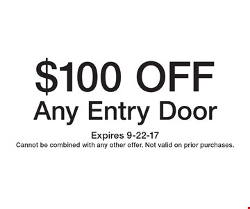 $100 Off Any Entry Door. Expires 9-22-17. Cannot be combined with any other offer. Not valid on prior purchases.