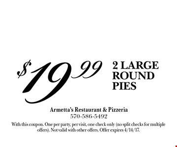 $19.99 2 LARGE ROUND PIES. With this coupon. One per party, per visit, one check only (no split checks for multiple offers). Not valid with other offers. Offer expires 4/14/17.