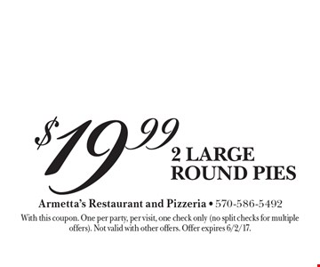$19.99 2 large round pies. With this coupon. One per party, per visit, one check only (no split checks for multiple offers). Not valid with other offers. Offer expires 6/2/17.