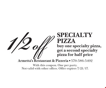 1/2 off specialty pizza. Buy one specialty pizza, get a second specialty pizza for half price. With this coupon. One per party. Not valid with other offers. Offer expires 7/21/17.