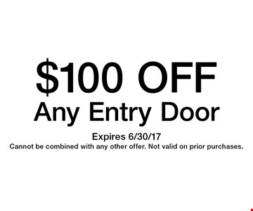 $100 OFF Any Entry Door. Expires 6/30/17 Cannot be combined with any other offer. Not valid on prior purchases.