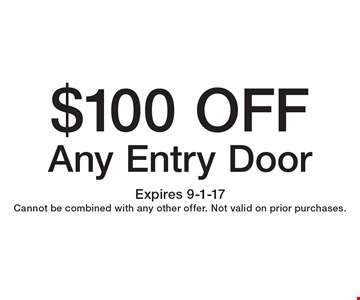 $100 OFF Any Entry Door. Expires 9-1-17 Cannot be combined with any other offer. Not valid on prior purchases.