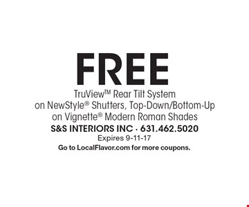 Free TruView Rear Tilt System on New Style Shutters,Top Down/ Bottom-Upon Vignette Modern Roman Shades. Expires 9-11-17. Go to LocalFlavor.com for more coupons.