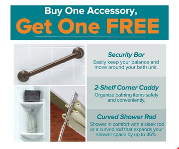 Free Accessory. Buy one accessory, get one free. Security bar, 2-shelf corner caddy or curved shower rod.