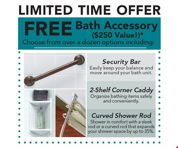 LIMITED TIME OFFER. FREE Bath Accessory ($250 Value!)* Choose from over a dozen options including: Security Bar. 2-Shelf Corner Caddy. Curved Shower Rod.