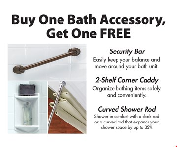 Buy One Bath Accessory, Get One FREE. Security Bar. Easily keep your balance and move around your bath unit. 2-Shelf Corner Caddy. Organize bathing items safely and conveniently. Curved Shower Rod. Shower in comfort with a sleek rod or a curved rod that expands your shower space by up to 35%.
