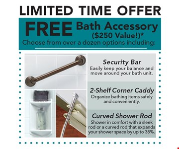LIMITED TIME OFFER FREE Bath Accessory ($250 Value!)* Choose from over a dozen options including: Security Bar. 2-Shelf Corner Caddy. Curved Shower Rod. *Offer applies to acrylic accessories, security bars and shower rods with purchase of a complete Bath Fitter system. Free item is a total value of up to $250. Must be used at time of estimate only. May not be combined with other offers or applied to previous purchases. Valid only at select locations. **Subject to credit approval.