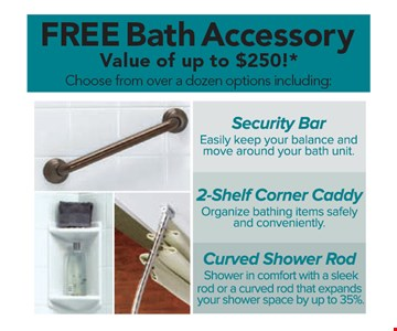Free bath accessory. Value of up to $250! *Security Bar,  2-Shelf Corner Caddy, Curved Shower Rod. *Offer applies to acrylic accessories, security bars and shower rods with purchase of a complete Bath Fitter system. Free item is a total value of up to $250. Must be used at time of estimate only. May not be combined with other offers or applied to previous purchases. Valid only at select locations. **Subject to credit approval.