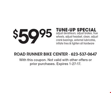 $59.95 TUNE-UP SPECIAL adjust derailleurs, adjust brakes, true wheels, adjust headset, clean, adjust crank bearings, external lubricates, inflate tires & tighten all hardware. With this coupon. Not valid with other offers or prior purchases. Expires 1-27-17.