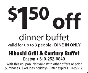 $1.50 off dinner buffet. valid for up to 3 people - DINE IN ONLY. With this coupon. Not valid with other offers or prior purchases. Excludes holidays. Offer expires 10-27-17.